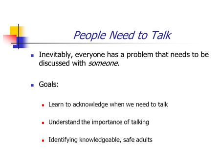 People Need to Talk Inevitably, everyone has a problem that needs to be discussed with someone. Goals: Learn to acknowledge when we need to talk Understand.