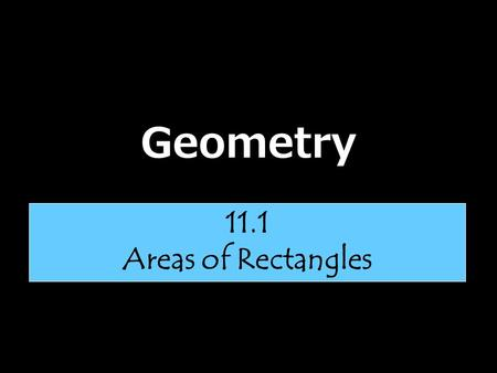 Geometry 11.1 Areas of Rectangles. Area of a Rectangle The area of a rectangle equals the product of its base and height. A = bh 6 4 Area = (6) (4) =