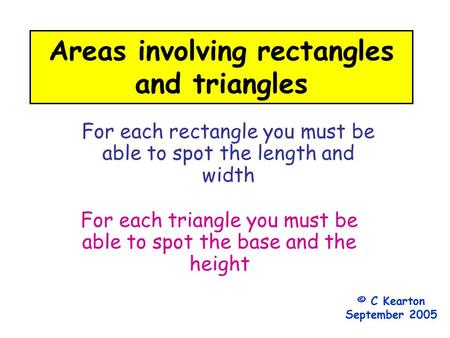Areas involving rectangles and triangles For each rectangle you must be able to spot the length and width For each triangle you must be able to spot the.