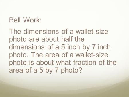 Bell Work: The dimensions of a wallet-size photo are about half the dimensions of a 5 inch by 7 inch photo. The area of a wallet-size photo is about what.