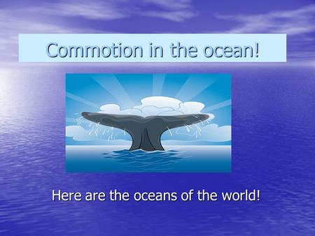 Commotion in the ocean! Here are the oceans of the world!