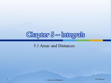 Chapter 5 – Integrals 5.1 Areas and Distances Dr. Erickson