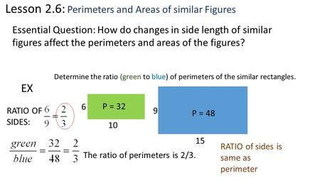 Lesson 2.6: Perimeters and Areas of similar Figures Essential Question: How do changes in side length of similar figures affect the perimeters and areas.