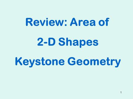 1 Review: Area of 2-D Shapes Keystone Geometry. 2 Squares and Rectangles s s A = s² 6 6 A = 6² = 36 sq. units h b A = bh 12 5 A = 12 x 5 = 60 sq. units.