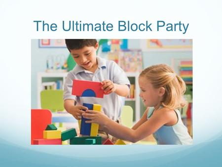 The Ultimate Block Party. Objectives Setting Up For Block Play Suggested Materials and Accessories Block Play and Spatial Development Cross Curricular.