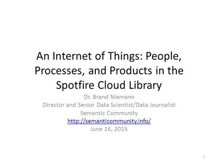 An Internet of Things: People, Processes, and Products in the Spotfire Cloud Library Dr. Brand Niemann Director and Senior Data Scientist/Data Journalist.