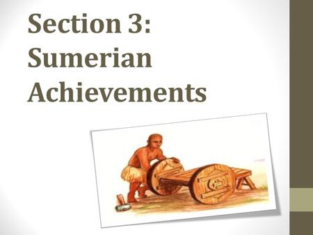 Section 3: Sumerian Achievements. The Invention of Writing The Sumerians made one of the greatest cultural advances in history. They developed cuneiform.