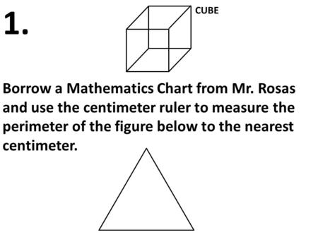 CUBE Borrow a Mathematics Chart from Mr. Rosas and use the centimeter ruler to measure the perimeter of the figure below to the nearest centimeter. 1.