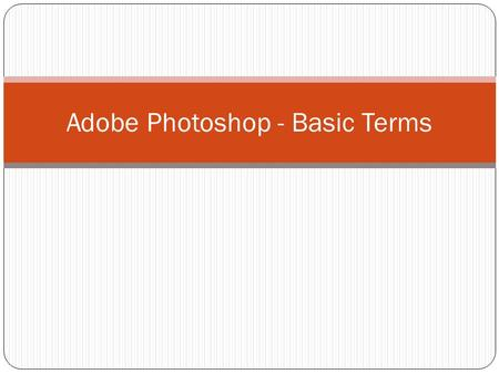 Adobe Photoshop - Basic Terms. Pixel A pixel is a single dot of color information in a digital picture. Anything you see on your computer is comprised.
