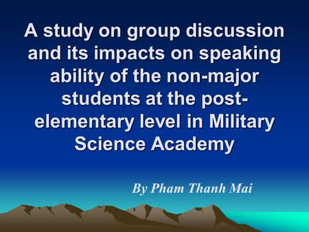 A study on group discussion and its impacts on speaking ability of the non-major students at the post- elementary level in Military Science Academy By.