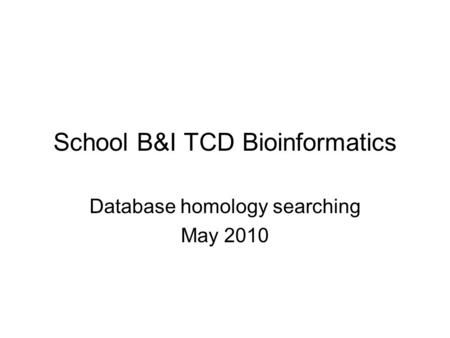 School B&I TCD Bioinformatics Database homology searching May 2010.