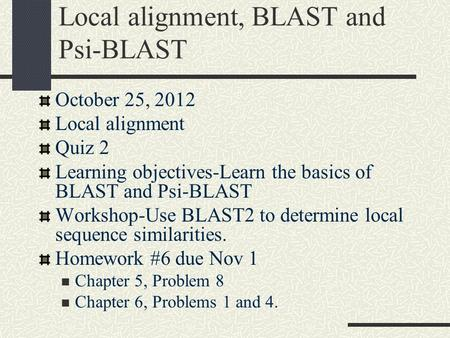Local alignment, BLAST and Psi-BLAST October 25, 2012 Local alignment Quiz 2 Learning objectives-Learn the basics of BLAST and Psi-BLAST Workshop-Use BLAST2.
