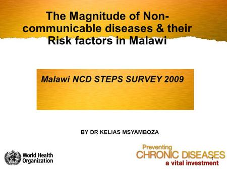 The Magnitude of Non-communicable diseases & their Risk factors in Malawi Malawi NCD STEPS SURVEY 2009 BY DR KELIAS MSYAMBOZA.