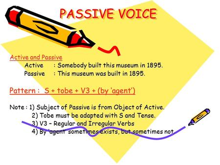 PASSIVE VOICE Active and Passive Active: Somebody built this museum in 1895. Passive : This museum was built in 1895. Pattern : S + tobe + V3 + (by 'agent')