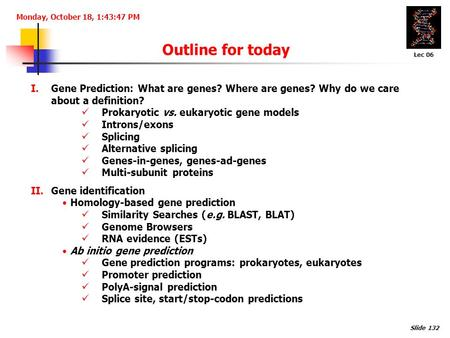 Monday, October 18, 1:43:47 PM Outline for today I.Gene Prediction: What are genes? Where are genes? Why do we care about a definition? Prokaryotic vs.