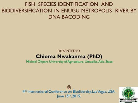 FISH SPECIES IDENTIFICATION AND BIODIVERSIFICATION IN ENUGU METROPOLIS RIVER BY DNA BACODING PRESENTED BY Chioma Nwakanma (PhD) Michael Okpara University.
