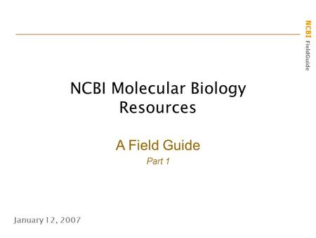 NCBI FieldGuide NCBI Molecular Biology Resources January 12, 2007 A Field Guide Part 1.