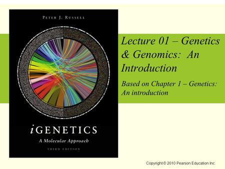 Copyright © 2010 Pearson Education Inc. Lecture 01 – Genetics & Genomics: An Introduction Based on Chapter 1 – Genetics: An introduction.