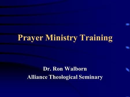 Prayer Ministry Training Dr. Ron Walborn Alliance Theological Seminary.