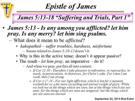 "Epistle of James September 22, 2013 Bob Eckel 1 James 5:13-18 ""Suffering and Trials, Part 1"" James 5:13 - Is any among you afflicted? let him pray. Is."
