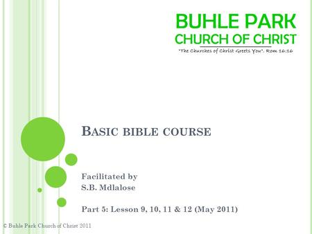 B ASIC BIBLE COURSE Facilitated by S.B. Mdlalose Part 5: Lesson 9, 10, 11 & 12 (May 2011) © Buhle Park Church of Christ 2011.