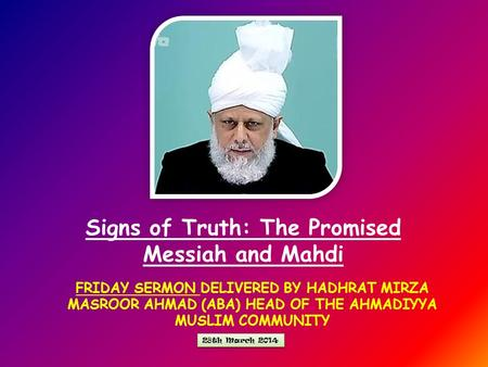 FRIDAY SERMON DELIVERED BY HADHRAT MIRZA MASROOR AHMAD (ABA) HEAD OF THE AHMADIYYA MUSLIM COMMUNITY Signs of Truth: The Promised Messiah and Mahdi 28th.
