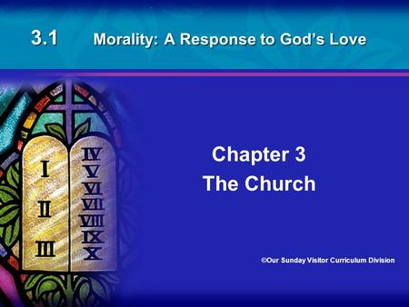 3.1 Morality: A Response to God's Love Chapter 3 The Church ©Our Sunday Visitor Curriculum Division.