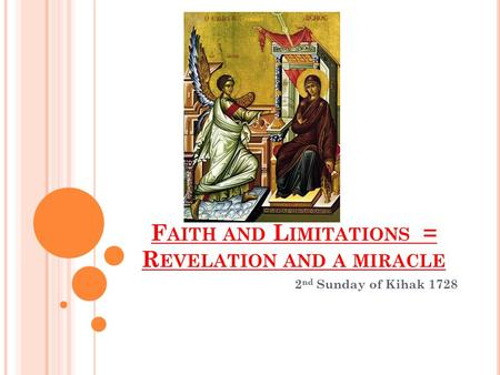 F AITH AND L IMITATIONS = R EVELATION AND A MIRACLE 2 nd Sunday of Kihak 1728.