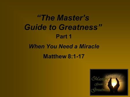 """The Master's Guide to Greatness"" Part 1 When You Need a Miracle Matthew 8:1-17."
