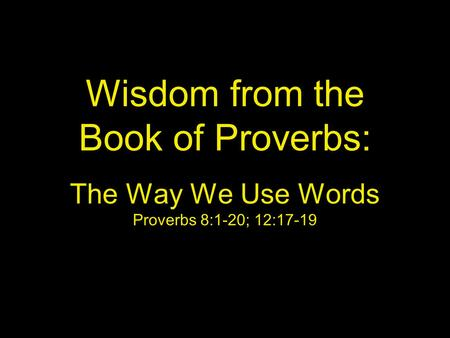 Wisdom from the Book of Proverbs: The Way We Use Words Proverbs 8:1-20; 12:17-19.