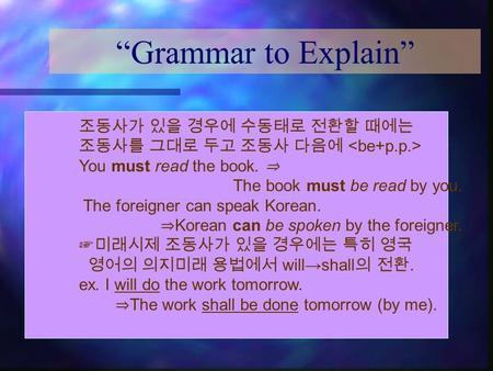 """Grammar to Explain"" 조동사가 있을 경우에 수동태로 전환할 때에는 조동사를 그대로 두고 조동사 다음에 You must read the book. ⇒ The book must be read by you. The foreigner can speak Korean."