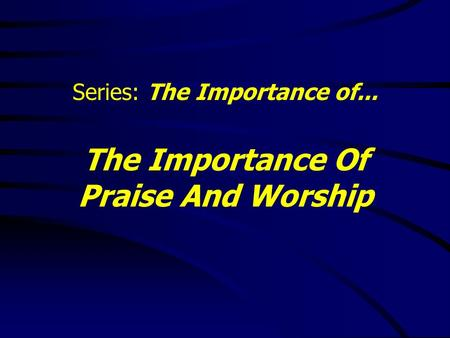 Series: The Importance of... The Importance Of Praise And Worship.