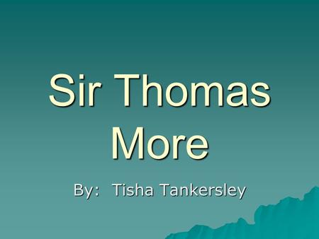 Sir Thomas More By: Tisha Tankersley.  Born in 1477  The son of John More, a jurist  Educated in law at Oxford and Lincoln's Inn.