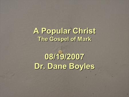 A Popular Christ The Gospel of Mark 08/19/2007 Dr. Dane Boyles.