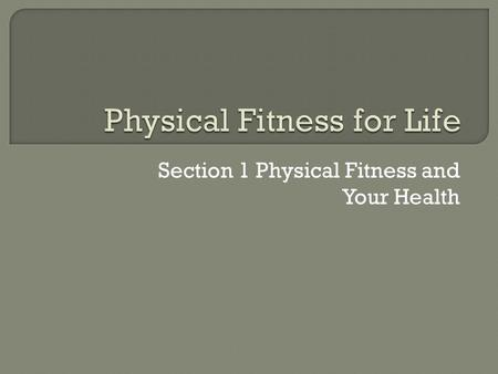 Section 1 Physical Fitness and Your Health.  Physical fitness- the ability of the body to perform daily physical activities without getting out of breath,