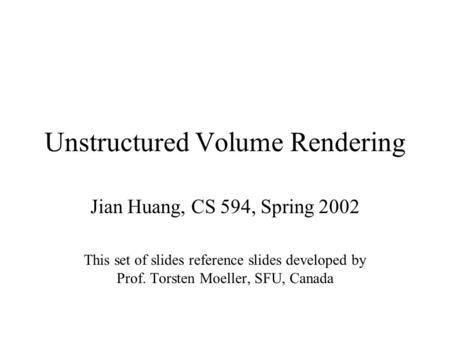 Unstructured Volume Rendering Jian Huang, CS 594, Spring 2002 This set of slides reference slides developed by Prof. Torsten Moeller, SFU, Canada.