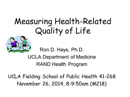 Measuring Health-Related Quality of Life Ron D. Hays, Ph.D. UCLA Department of Medicine RAND Health Program UCLA Fielding School of Public Health 41-268.