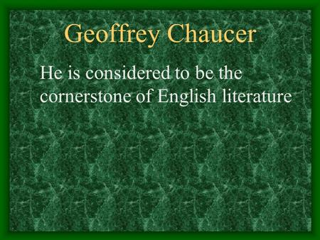 Geoffrey Chaucer He is considered to be the cornerstone of English literature.