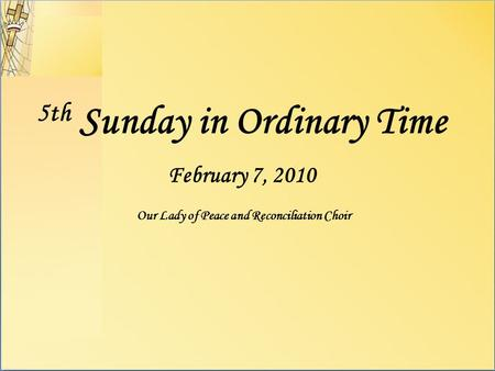 5th Sunday in Ordinary Time February 7, 2010 Our Lady of Peace and Reconciliation Choir.
