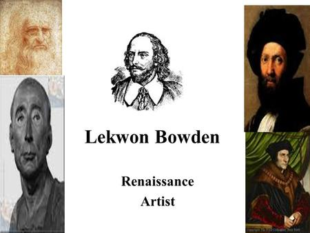 Lekwon Bowden Renaissance Artist. William Shakespeare William Shakespeare was a play writer,poet, and a actor. He was raised in Stratford-upon-Avon. The.