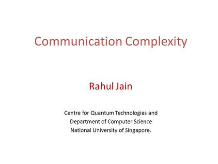 Communication Complexity Rahul Jain Centre for Quantum Technologies and Department of Computer Science National University of Singapore. TexPoint fonts.