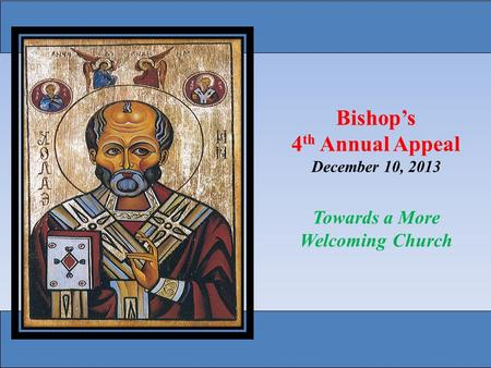 Bishop's 4 th Annual Appeal December 10, 2013 Towards a More Welcoming Church.
