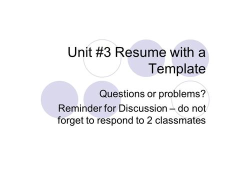 Unit #3 Resume with a Template Questions or problems? Reminder for Discussion – do not forget to respond to 2 classmates.
