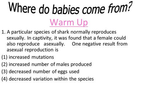Warm Up 1. A particular species of shark normally reproduces sexually. In captivity, it was found that a female could also reproduceasexually.One negative.