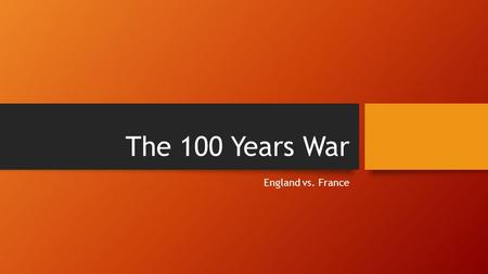 The 100 Years War England vs. France. The Hundred Years War A series of conflicts waged from 1337 to 1453 between England & France. It went all the way.