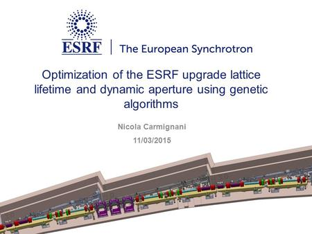 Optimization of the ESRF upgrade lattice lifetime and dynamic aperture using genetic algorithms Nicola Carmignani 11/03/2015.