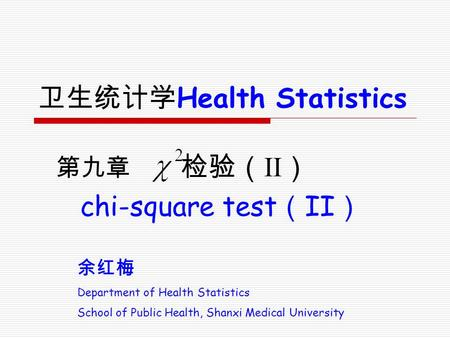 余红梅 Department of Health Statistics School of Public Health, Shanxi Medical University 卫生统计学 Health Statistics 第九章 检验( II ) chi-square test ( II )