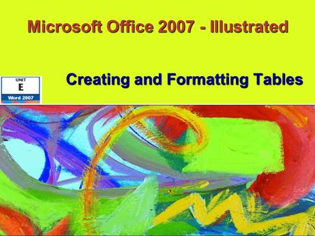 Microsoft Office 2007 - Illustrated Creating and Formatting Tables.