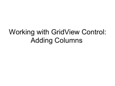 Working with GridView Control: Adding Columns. Adding Buttons to a Bound GridView: 1. Drag the WebProduct table from Data connection to a page 2. Demo.