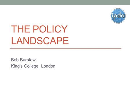 THE POLICY LANDSCAPE Bob Burstow King's College, London.